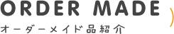 ORDER MADE オーダーメイド品紹介