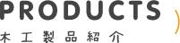PRODUCTS 木工製品紹介